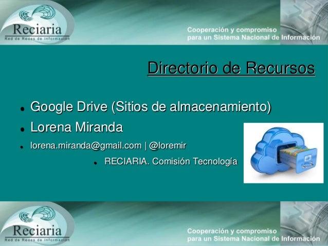 Directorio de Recursos Google Drive (Sitios de almacenamiento) Lorena Miranda lorena.miranda@gmail.com | @loremir RECI...