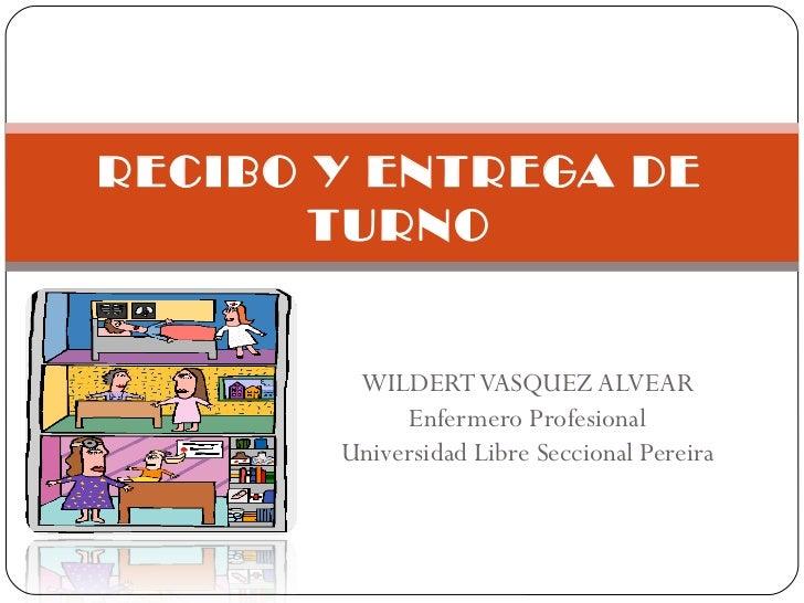 WILDERT VASQUEZ ALVEAR Enfermero Profesional Universidad Libre Seccional Pereira RECIBO Y ENTREGA DE TURNO