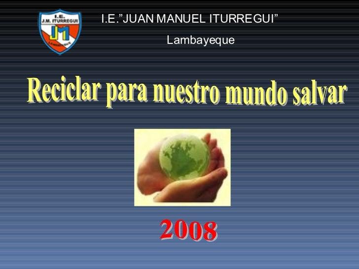 "Reciclar para nuestro mundo salvar I.E.""JUAN MANUEL ITURREGUI"" Lambayeque 2008"