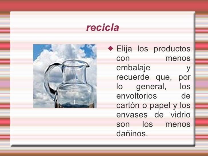 recicla  <ul><li>Elija los productos con menos embalaje y recuerde que, por lo general, los envoltorios de cartón o papel ...