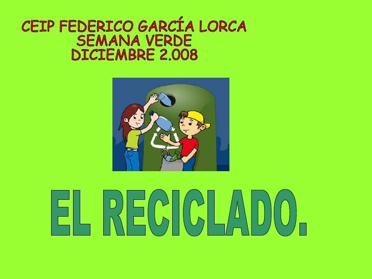 CEIP FEDERICO GARCÍA LORCA SEMANA VERDE DICIEMBRE 2.008 EL RECICLADO.