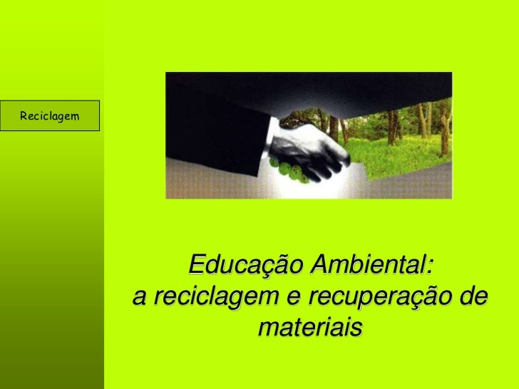 Reciclagem                  Educação Ambiental:             a reciclagem e recuperação de                        materiais