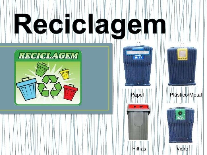 Reciclagem<br />     Papel                  Plástico/Metal<br />Pilhas                     Vidro      <br />