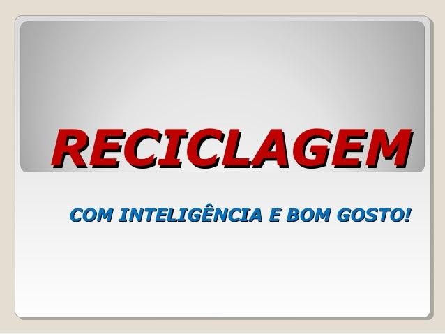RECICLAGEMRECICLAGEMCOM INTELIGÊNCIA E BOM GOSTO!COM INTELIGÊNCIA E BOM GOSTO!