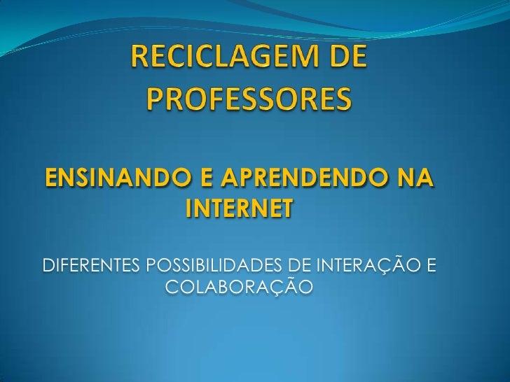 RECICLAGEM DE PROFESSORES<br />ENSINANDO E APRENDENDO NA INTERNET<br />DIFERENTES POSSIBILIDADES DE INTERAÇÃO E COLABORAÇÃ...