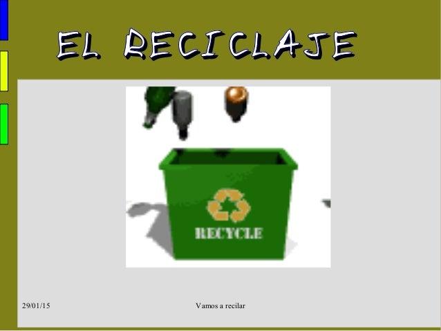 Vamos a recilar29/01/15 EL RECICLAJEEL RECICLAJE