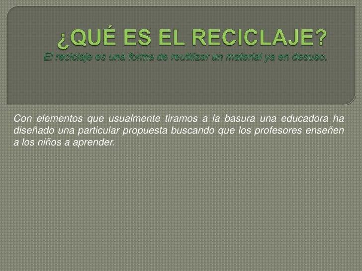 ¿QUÉ ES EL RECICLAJE?El reciclaje es una forma de reutilizar un material ya en desuso. <br />Con elementos que usualmente ...