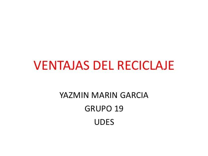 VENTAJAS DEL RECICLAJE    YAZMIN MARIN GARCIA         GRUPO 19           UDES