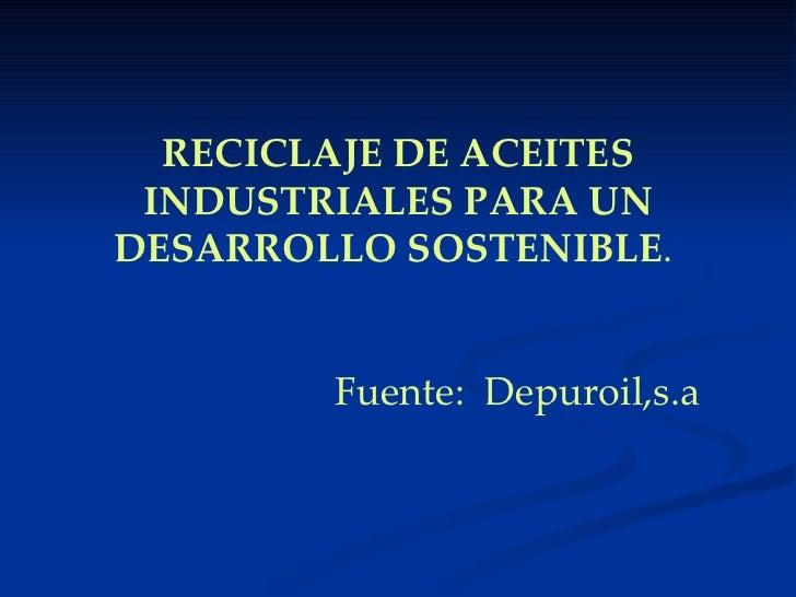 RECICLAJE DE ACEITES INDUSTRIALES PARA UN DESARROLLO SOSTENIBLE .     Fuente:  Depuroil,s.a