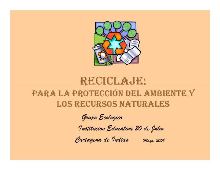 RECICLAJE: PARA LA PROTECCIÓN DEL AMBIENTE Y     LOS RECURSOS NATURALES           Grupo Ecologico          Institucion Edu...