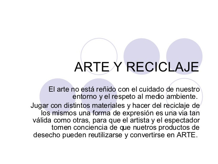 ARTE Y RECICLAJE El arte no está reñido con el cuidado de nuestro entorno y el respeto al medio ambiente.  Jugar con disti...