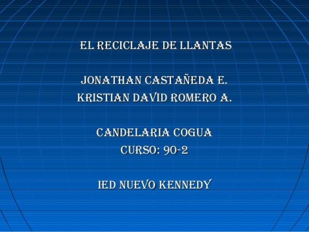 el reciclaje de llantasel reciclaje de llantas jonathan castañeda e.jonathan castañeda e. Kristian david romero a.Kristian...