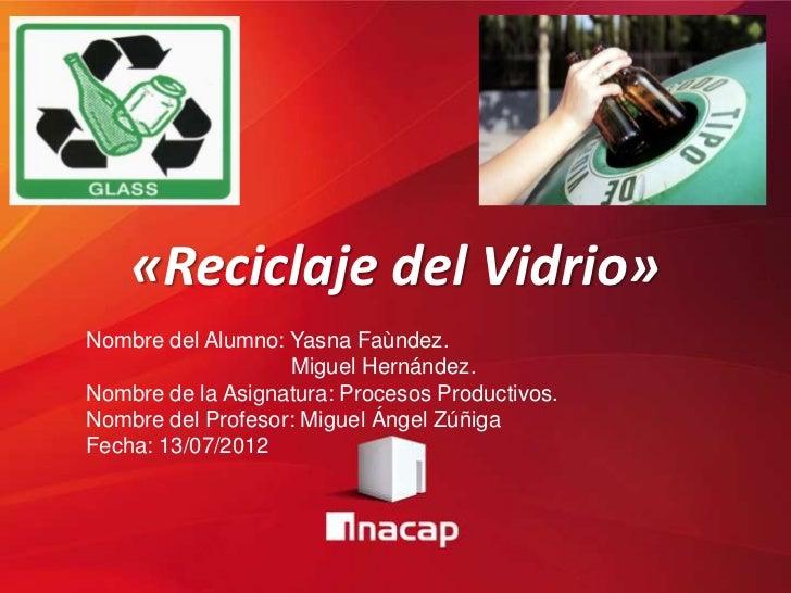«Reciclaje del Vidrio»Nombre del Alumno: Yasna Faùndez.                   Miguel Hernández.Nombre de la Asignatura: Proces...
