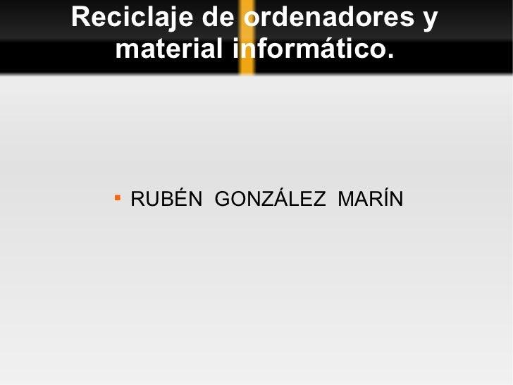 Reciclaje de ordenadores y material informático. <ul><li>RUBÉN  GONZÁLEZ  MARÍN </li></ul>