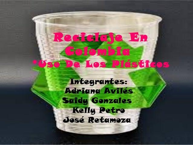 Reciclaje En Colombia *Uso De Los Plásticos Integrantes: Adriana Avilés Saidy Gonzales Kelly Petro José Retamoza