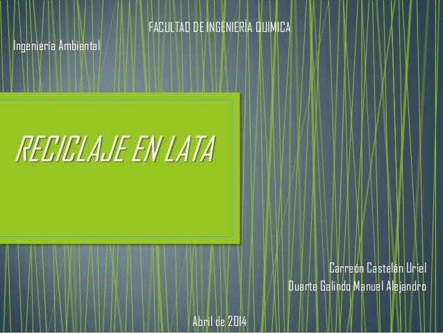 FACULTAD DE INGENIERÍA QUIMICA Ingeniería Ambiental RECICLAJE EN LATA Carreón Castelán Uriel Duarte Galindo Manuel Alejand...