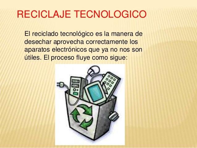 RECICLAJE TECNOLOGICO El reciclado tecnológico es la manera de desechar aprovecha correctamente los aparatos electrónicos ...