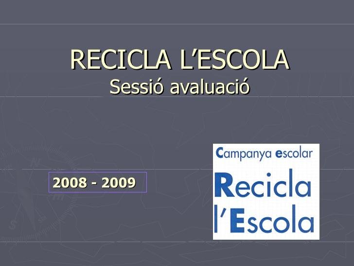 RECICLA L'ESCOLA Sessió avaluació 2008 - 2009
