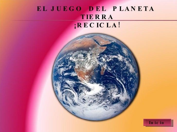 EL JUEGO  DEL  PLANETA  TIERRA ¡RECICLA! Inicio