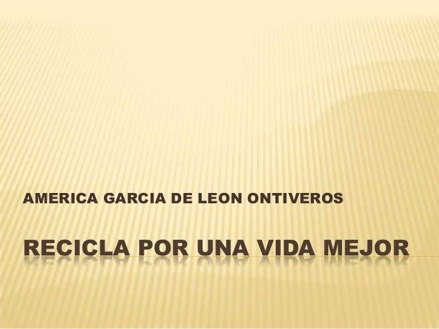 AMERICA GARCIA DE LEON ONTIVEROS  RECICLA POR UNA VIDA MEJOR