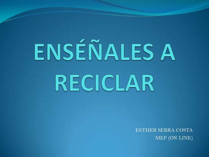 ENSÉÑALES A RECICLAR<br />ESTHER SERRA COSTA<br />MEP (ON LINE)<br />