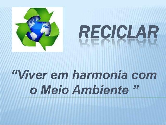 """RECICLAR """"Viver em harmonia com o Meio Ambiente """""""