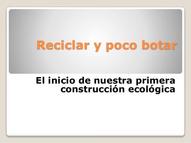 Reciclar y poco botar  El inicio de nuestra primera  construcción ecológica