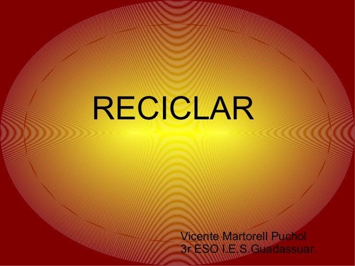 RECICLAR    Vicente Martorell Puchol    3r ESO I.E.S.Guadassuar.