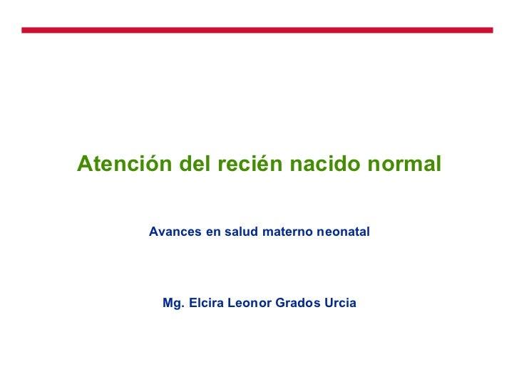 Atención del recién nacido normal Avances en salud materno neonatal Mg. Elcira Leonor Grados Urcia