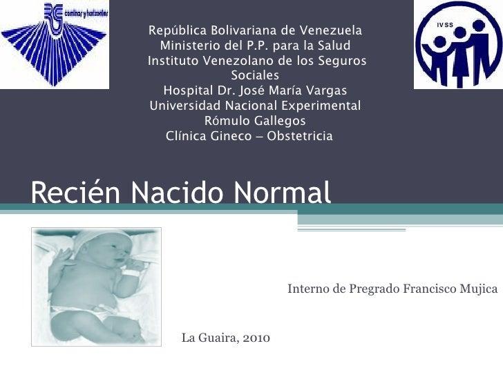 Recién Nacido Normal Interno de Pregrado Francisco Mujica La Guaira, 2010 Rep ú blica Bolivariana de Venezuela Ministerio ...