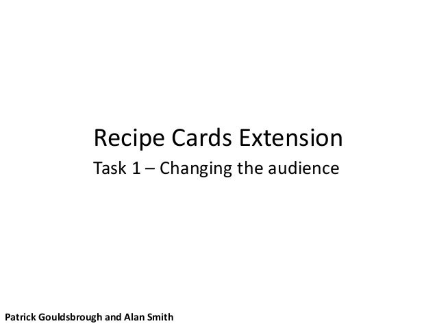 Recipe Cards Extension Task 1 – Changing the audience Patrick Gouldsbrough and Alan Smith