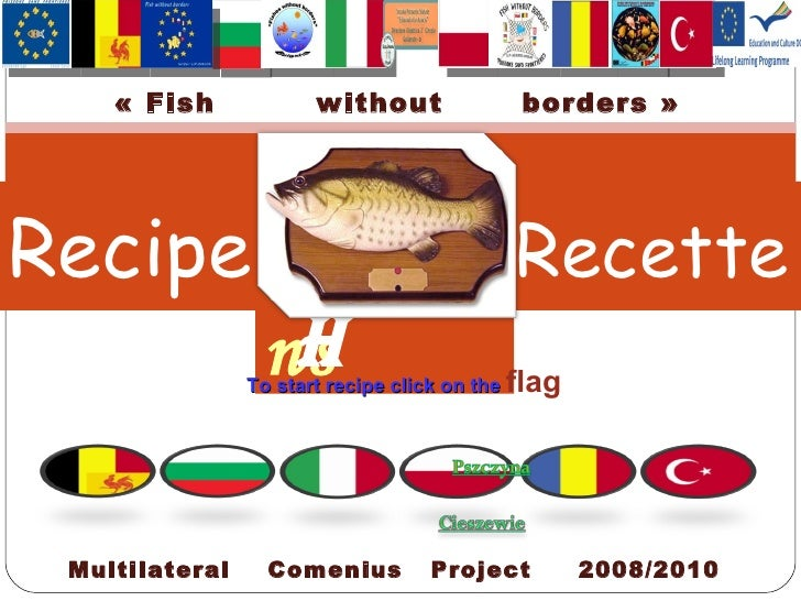 Recipe   Recette P oissons FISH Multilateral  Comenius  Project  2008/2010 «Fish  without  borders» To start recipe clic...