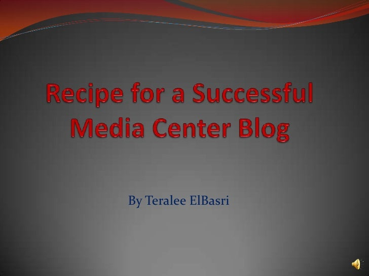 Recipe for a Successful Media Center Blog<br />By TeraleeElBasri<br />