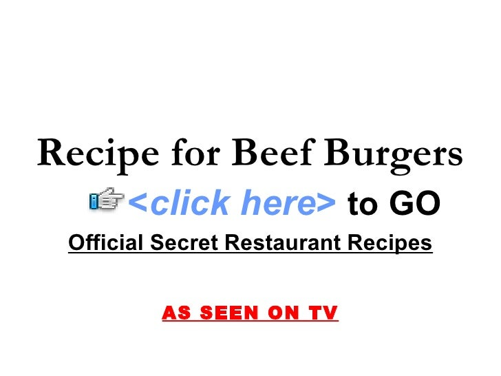 Recipe for Beef Burgers Official Secret Restaurant Recipes AS SEEN ON TV < click here >   to   GO