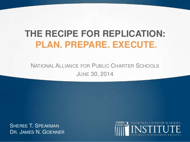 THE RECIPE FOR REPLICATION: PLAN. PREPARE. EXECUTE. NATIONAL ALLIANCE FOR PUBLIC CHARTER SCHOOLS JUNE 30, 2014 SHEREE T. S...