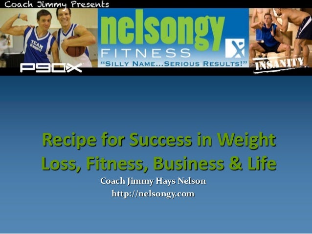 Recipe for Success in WeightLoss, Fitness, Business & Life       Coach Jimmy Hays Nelson         http://nelsongy.com