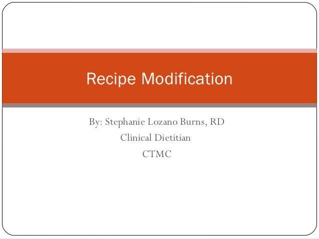 Recipe ModificationBy: Stephanie Lozano Burns, RD       Clinical Dietitian            CTMC