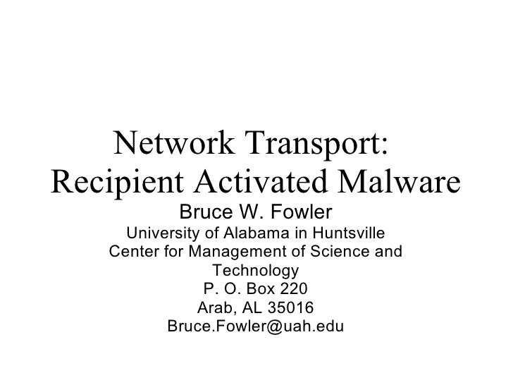 Network Transport:  Recipient Activated Malware Bruce W. Fowler University of Alabama in Huntsville Center for Management ...
