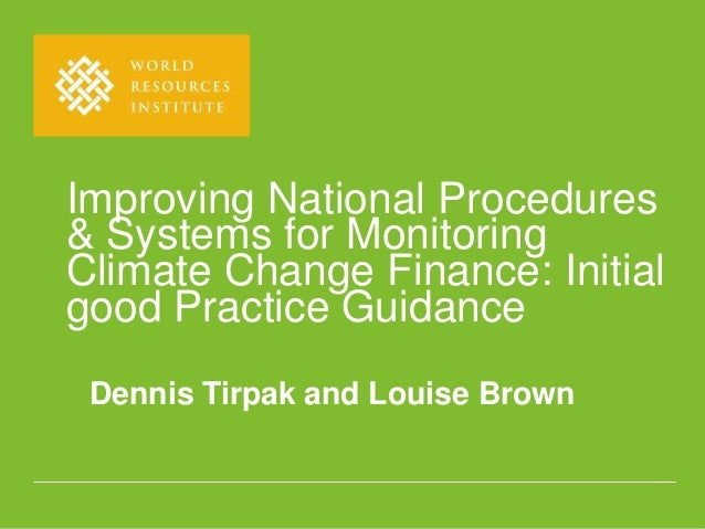 Improving National Procedures& Systems for MonitoringClimate Change Finance: Initialgood Practice GuidanceDennis Tirpak an...