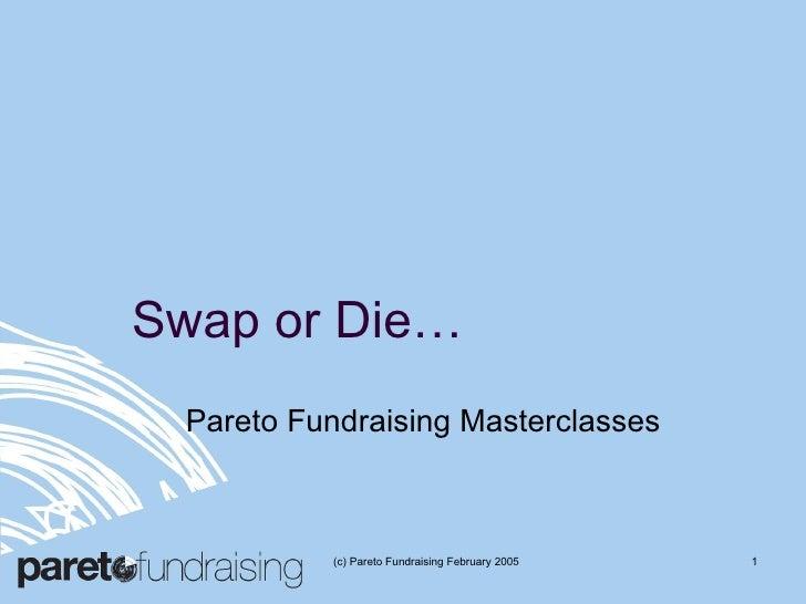 Swap or Die… Pareto Fundraising Masterclasses (c) Pareto Fundraising February 2005