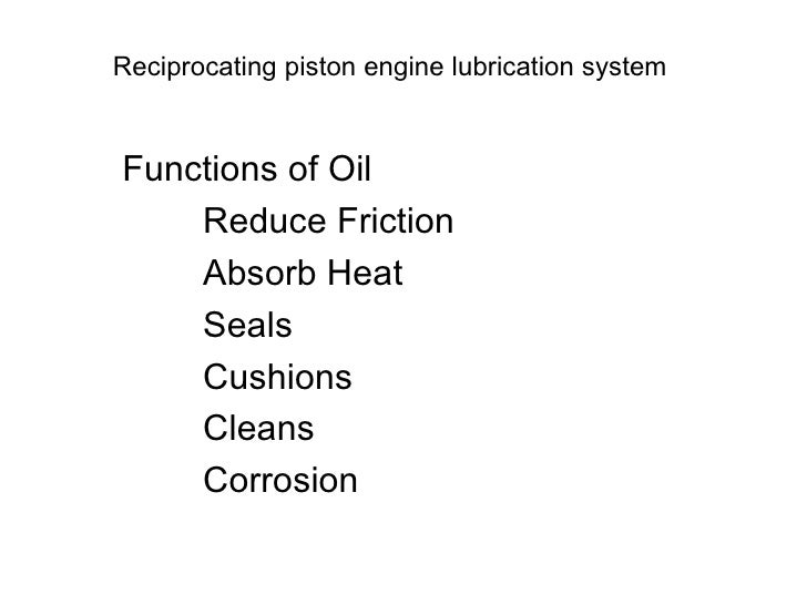 Reciprocating piston engine lubrication system Functions of Oil Reduce Friction Absorb Heat Seals Cushions Cleans Corrosion
