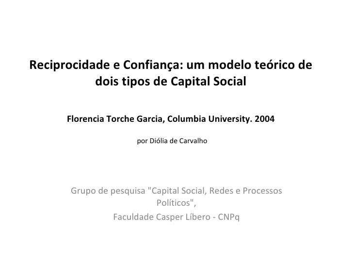 Reciprocidade e Confiança: um modelo teórico de dois tipos de Capital Social Florencia Torche Garcia, Columbia University....