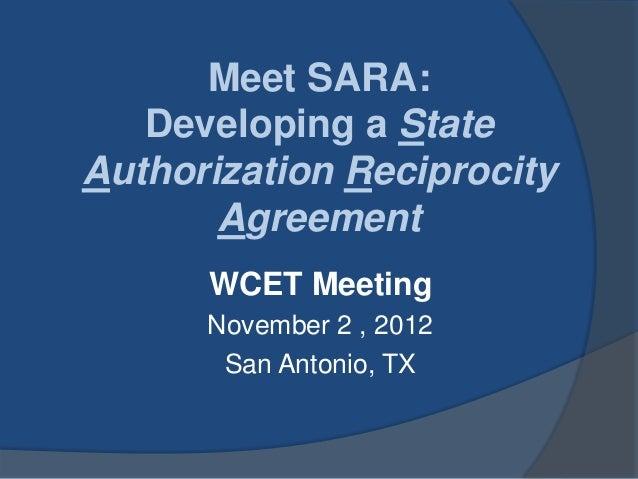 Meet SARA:   Developing a StateAuthorization Reciprocity       Agreement      WCET Meeting      November 2 , 2012       Sa...
