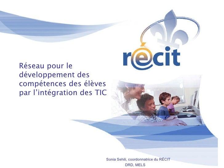 Réseau pour le développement des compétences des élèves par l'intégration des TIC Sonia Sehili, coordonnatrice du RÉCIT DR...