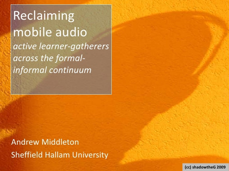 Reclaiming mobile audioactive learner-gatherersacross the formal-informal continuum<br />Andrew Middleton<br />Sheffield H...