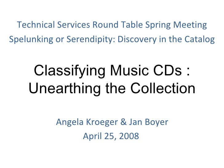 Classifying Music CDs : Unearthing the Collection   Angela Kroeger & Jan Boyer April 25, 2008 Technical Services Round Tab...
