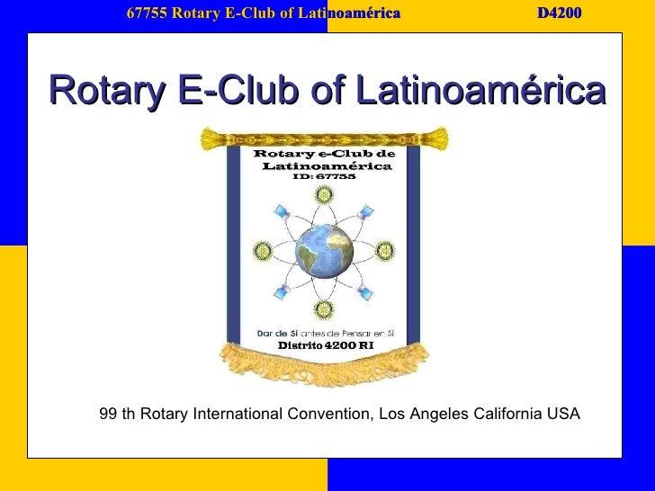 67755 Rotary E-Club of Lati noamérica D4200 Rotary E-Club of Latinoamérica 99 th Rotary International Convention, Los Ange...