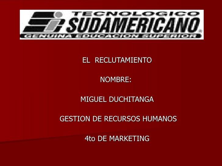 EL  RECLUTAMIENTO NOMBRE:  MIGUEL DUCHITANGA GESTION DE RECURSOS HUMANOS 4to DE MARKETING