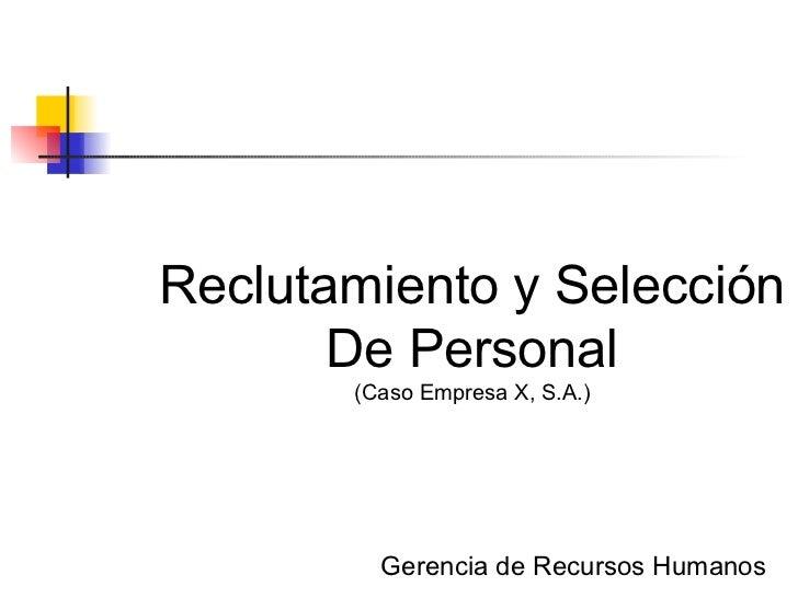 Reclutamiento y Selección De Personal (Caso Empresa X, S.A.) Gerencia de Recursos Humanos