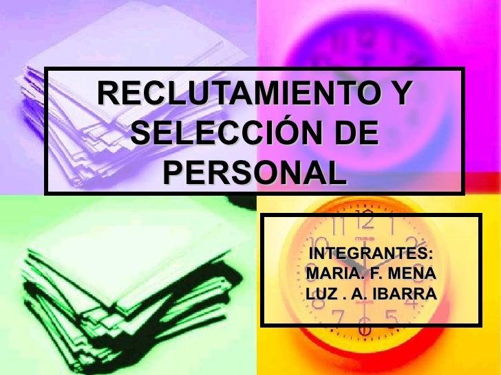 RECLUTAMIENTO Y SELECCIÓN DE PERSONAL INTEGRANTES: MARIA. F. MENA LUZ . A. IBARRA
